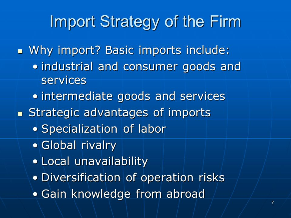 7 Import Strategy of the Firm Why import? Basic imports include: Why import? Basic imports include: industrial and consumer goods and servicesindustri