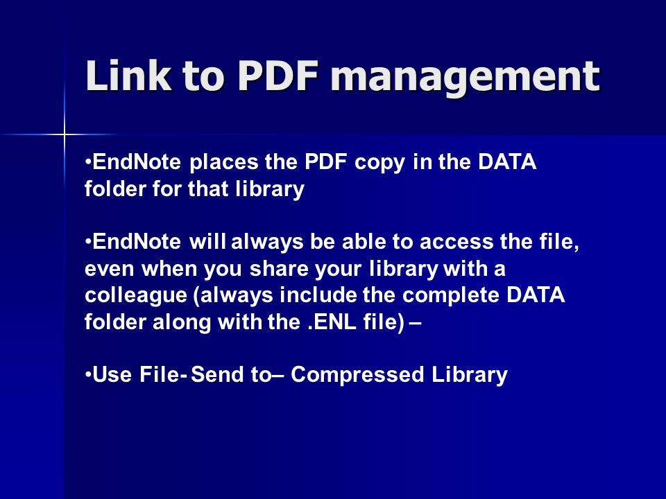 Link to PDF management EndNote places the PDF copy in the DATA folder for that library EndNote will always be able to access the file, even when you s