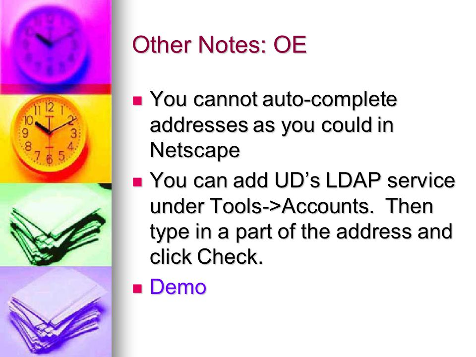 Other Notes: OE You cannot auto-complete addresses as you could in Netscape You cannot auto-complete addresses as you could in Netscape You can add UD's LDAP service under Tools->Accounts.