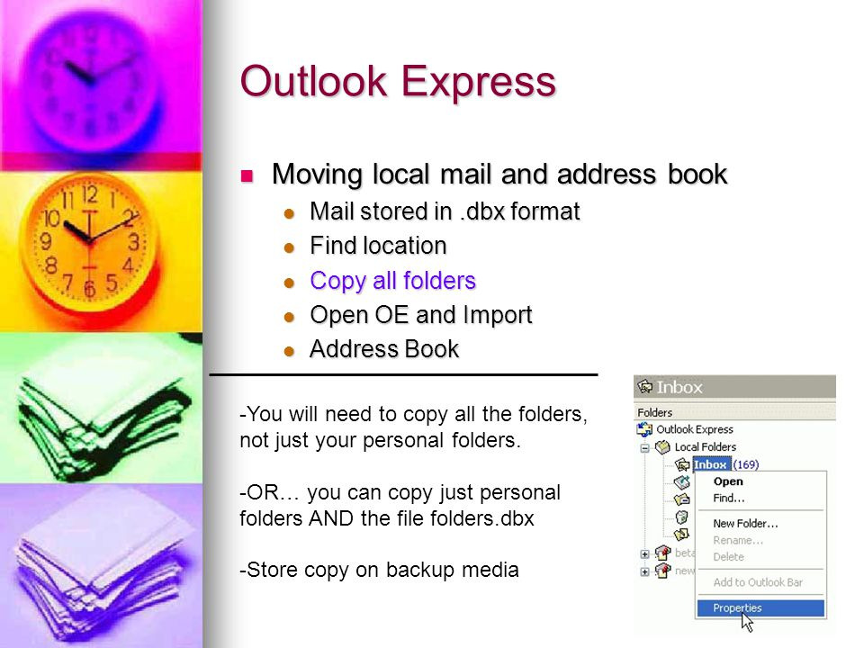 Outlook Express -You will need to copy all the folders, not just your personal folders.