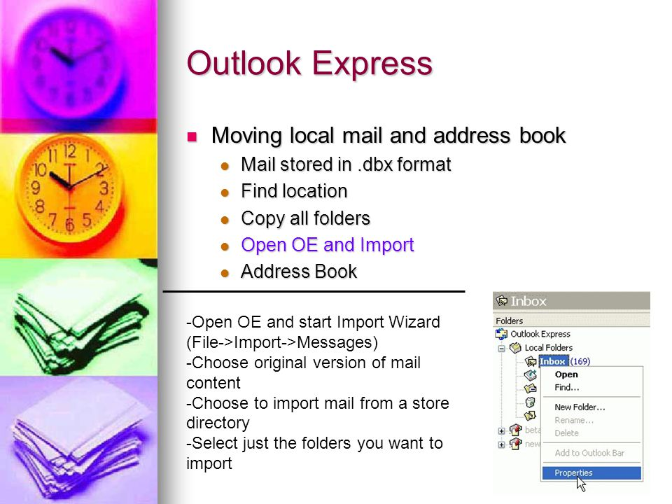 Outlook Express Moving local mail and address book Moving local mail and address book Mail stored in.dbx format Mail stored in.dbx format Find location Find location Copy all folders Copy all folders Open OE and Import Open OE and Import Address Book Address Book -Open OE and start Import Wizard (File->Import->Messages) -Choose original version of mail content -Choose to import mail from a store directory -Select just the folders you want to import