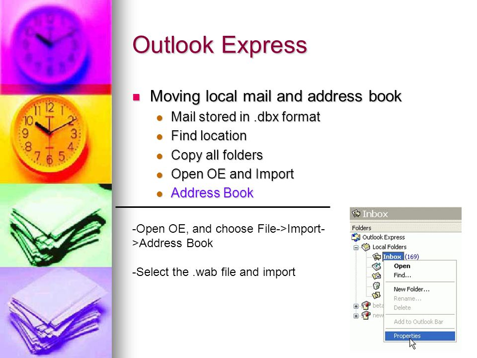 Outlook Express Moving local mail and address book Moving local mail and address book Mail stored in.dbx format Mail stored in.dbx format Find location Find location Copy all folders Copy all folders Open OE and Import Open OE and Import Address Book Address Book -Open OE, and choose File->Import- >Address Book -Select the.wab file and import