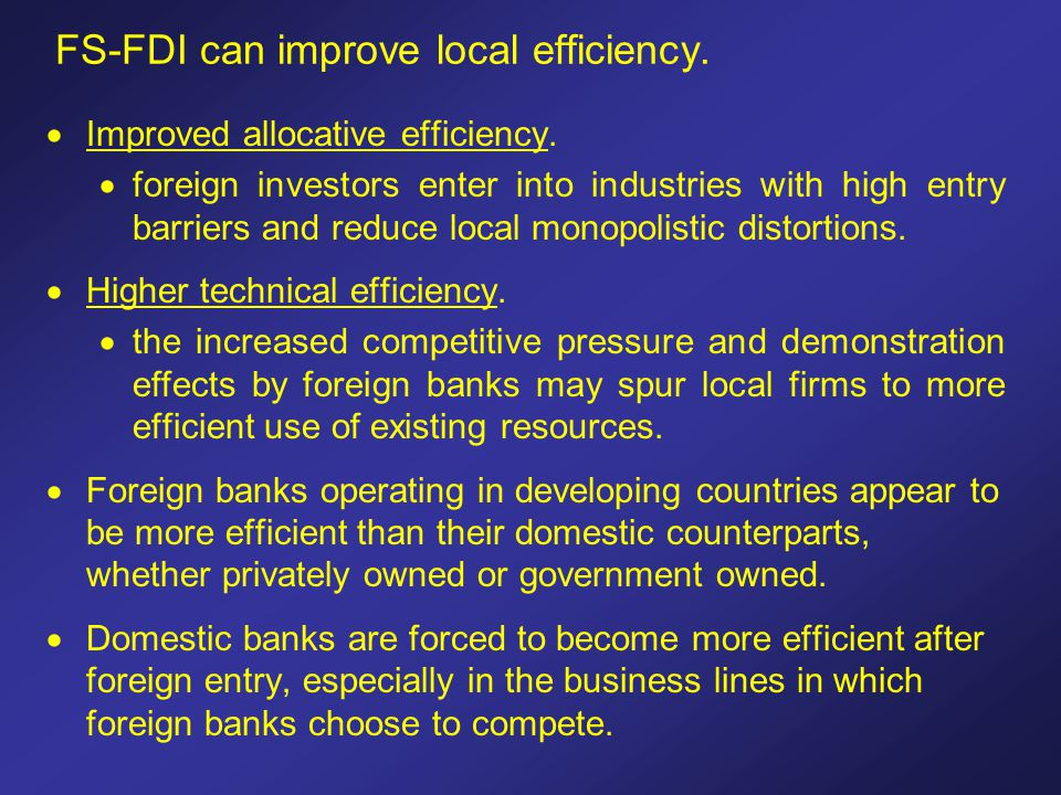 FS-FDI can improve local efficiency.  Improved allocative efficiency.  foreign investors enter into industries with high entry barriers and reduce l