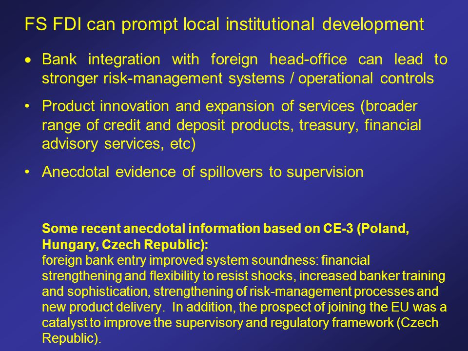 FS FDI can prompt local institutional development  Bank integration with foreign head-office can lead to stronger risk-management systems / operational controls Product innovation and expansion of services (broader range of credit and deposit products, treasury, financial advisory services, etc) Anecdotal evidence of spillovers to supervision Some recent anecdotal information based on CE-3 (Poland, Hungary, Czech Republic): foreign bank entry improved system soundness: financial strengthening and flexibility to resist shocks, increased banker training and sophistication, strengthening of risk-management processes and new product delivery.