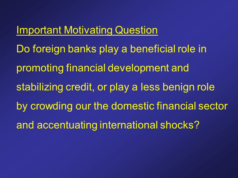 Important Motivating Question Do foreign banks play a beneficial role in promoting financial development and stabilizing credit, or play a less benign