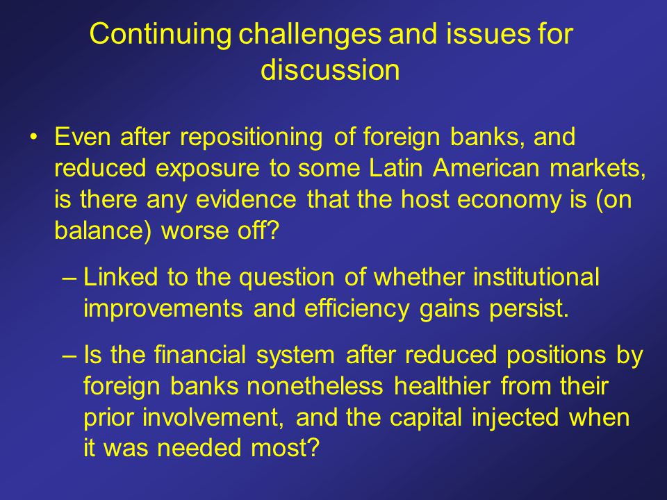 Continuing challenges and issues for discussion Even after repositioning of foreign banks, and reduced exposure to some Latin American markets, is there any evidence that the host economy is (on balance) worse off.