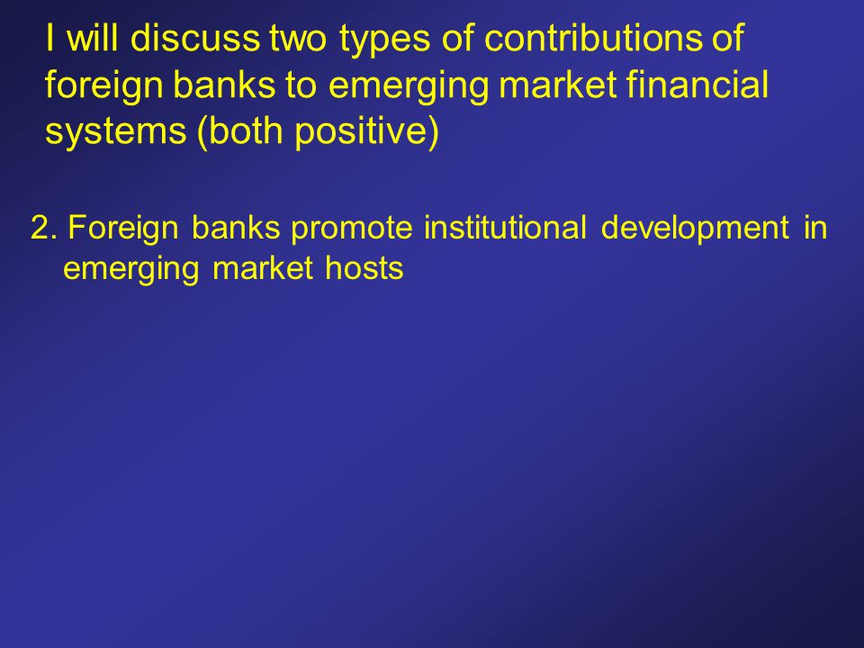 I will discuss two types of contributions of foreign banks to emerging market financial systems (both positive) 2. Foreign banks promote institutional