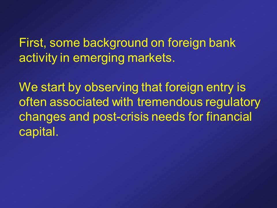 First, some background on foreign bank activity in emerging markets. We start by observing that foreign entry is often associated with tremendous regu