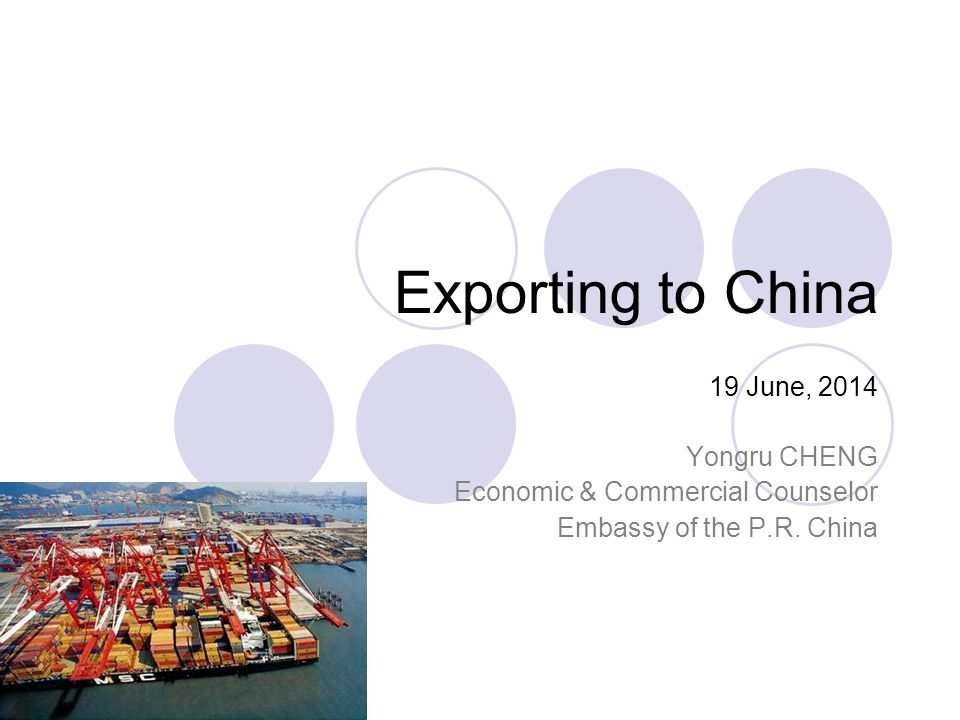 Exporting to China 19 June, 2014 Yongru CHENG Economic & Commercial Counselor Embassy of the P.R.