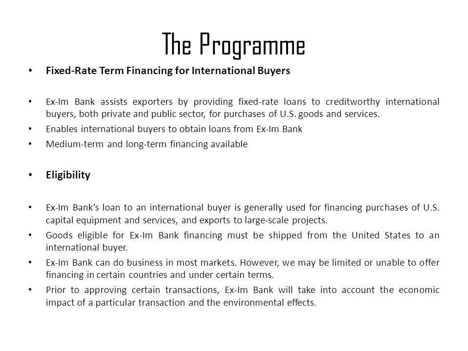 The Programme Fixed-Rate Term Financing for International Buyers Ex-Im Bank assists exporters by providing fixed-rate loans to creditworthy internatio