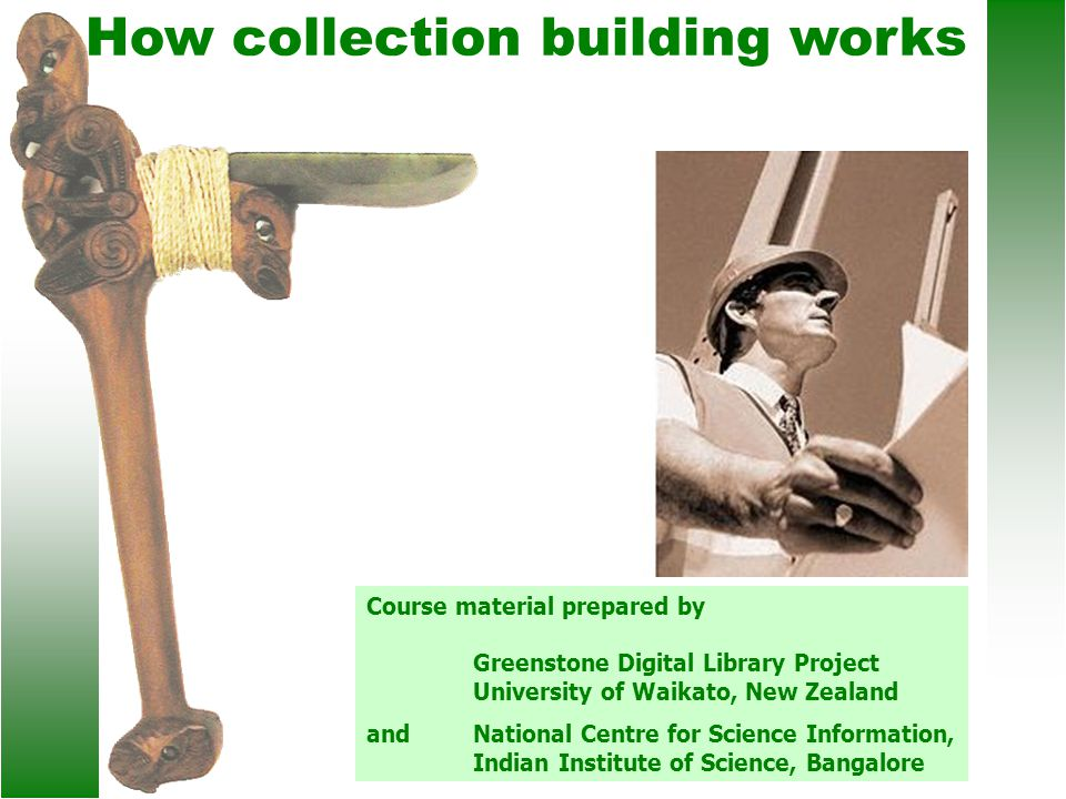 How collection building works Course material prepared by Greenstone Digital Library Project University of Waikato, New Zealand andNational Centre for Science Information, Indian Institute of Science, Bangalore