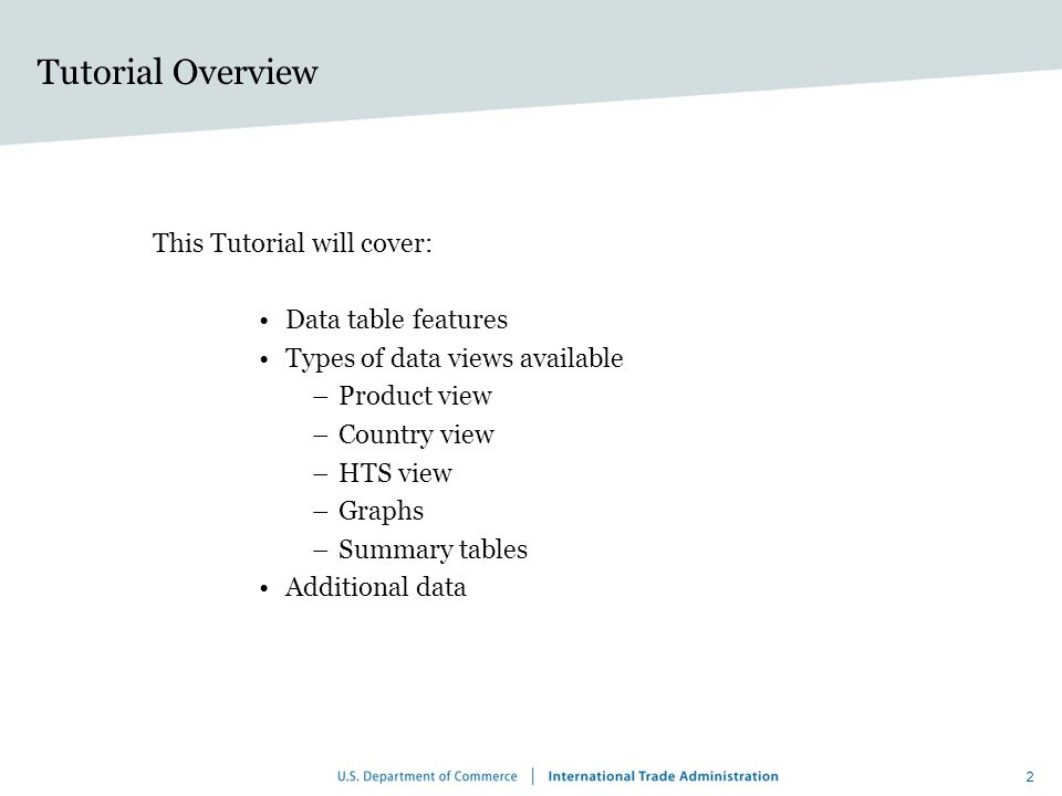 2 Tutorial Overview This Tutorial will cover: Data table features Types of data views available –Product view –Country view –HTS view –Graphs –Summary tables Additional data