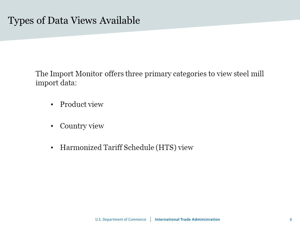 Types of Data Views Available The Import Monitor offers three primary categories to view steel mill import data: Product view Country view Harmonized Tariff Schedule (HTS) view 6
