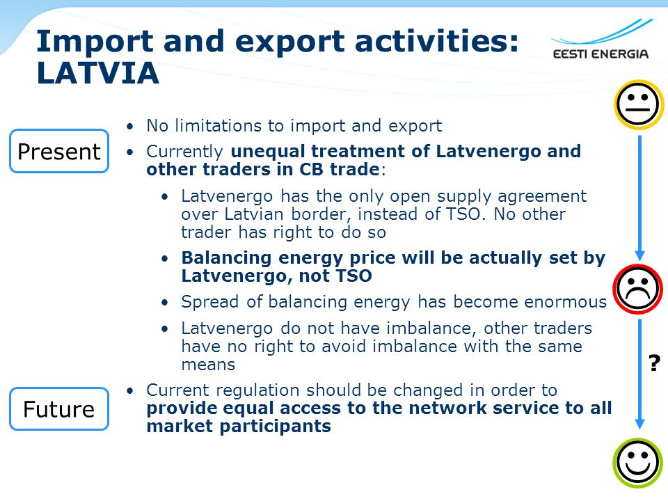 Import and export activities: LATVIA No limitations to import and export Currently unequal treatment of Latvenergo and other traders in CB trade: Latvenergo has the only open supply agreement over Latvian border, instead of TSO.