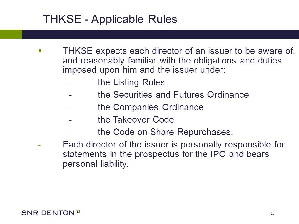 10  THKSE expects each director of an issuer to be aware of, and reasonably familiar with the obligations and duties imposed upon him and the issuer under: - the Listing Rules - the Securities and Futures Ordinance - the Companies Ordinance - the Takeover Code - the Code on Share Repurchases.