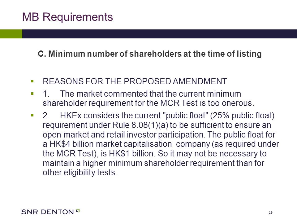 19 MB Requirements  REASONS FOR THE PROPOSED AMENDMENT  1.The market commented that the current minimum shareholder requirement for the MCR Test is too onerous.