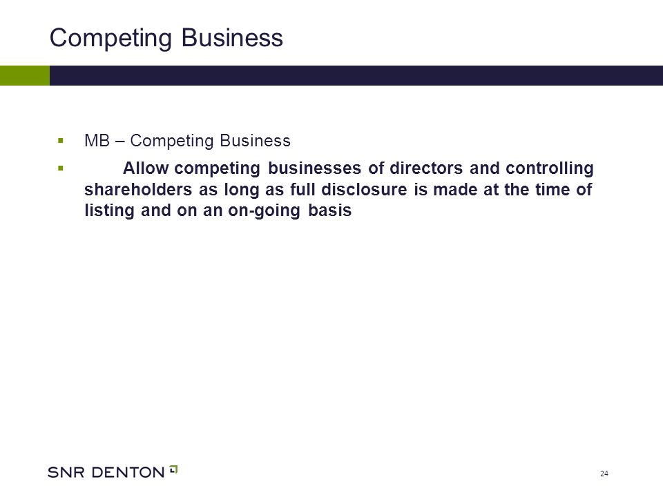 24 Competing Business  MB – Competing Business  Allow competing businesses of directors and controlling shareholders as long as full disclosure is made at the time of listing and on an on-going basis
