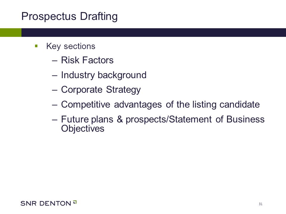 31 Prospectus Drafting  Key sections –Risk Factors –Industry background –Corporate Strategy –Competitive advantages of the listing candidate –Future plans & prospects/Statement of Business Objectives