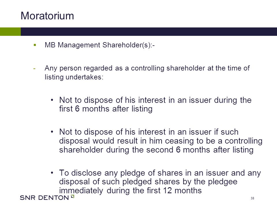 38 Moratorium  MB Management Shareholder(s):- -Any person regarded as a controlling shareholder at the time of listing undertakes: Not to dispose of his interest in an issuer during the first 6 months after listing Not to dispose of his interest in an issuer if such disposal would result in him ceasing to be a controlling shareholder during the second 6 months after listing To disclose any pledge of shares in an issuer and any disposal of such pledged shares by the pledgee immediately during the first 12 months