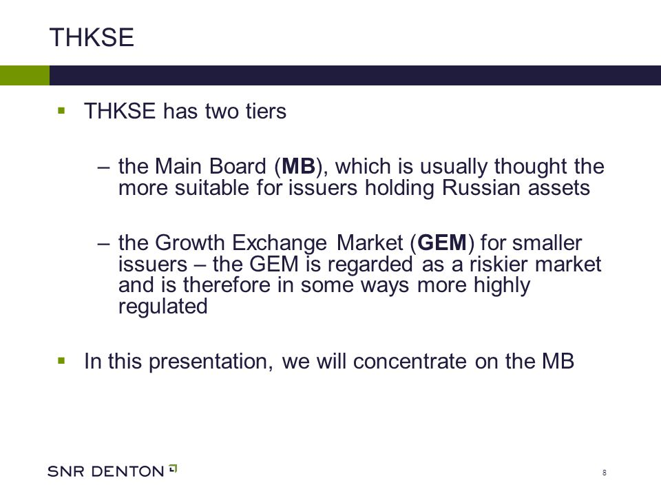 8 THKSE  THKSE has two tiers –the Main Board (MB), which is usually thought the more suitable for issuers holding Russian assets –the Growth Exchange Market (GEM) for smaller issuers – the GEM is regarded as a riskier market and is therefore in some ways more highly regulated  In this presentation, we will concentrate on the MB