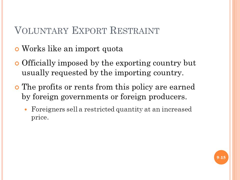 V OLUNTARY E XPORT R ESTRAINT Works like an import quota Officially imposed by the exporting country but usually requested by the importing country.