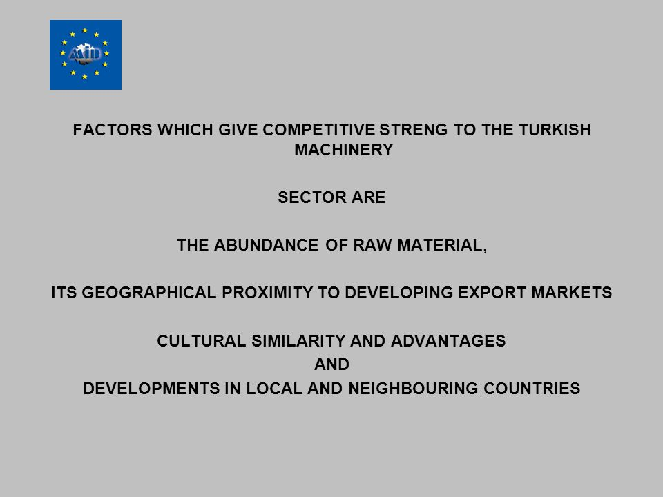 FACTORS WHICH GIVE COMPETITIVE STRENG TO THE TURKISH MACHINERY SECTOR ARE THE ABUNDANCE OF RAW MATERIAL, ITS GEOGRAPHICAL PROXIMITY TO DEVELOPING EXPORT MARKETS CULTURAL SIMILARITY AND ADVANTAGES AND DEVELOPMENTS IN LOCAL AND NEIGHBOURING COUNTRIES