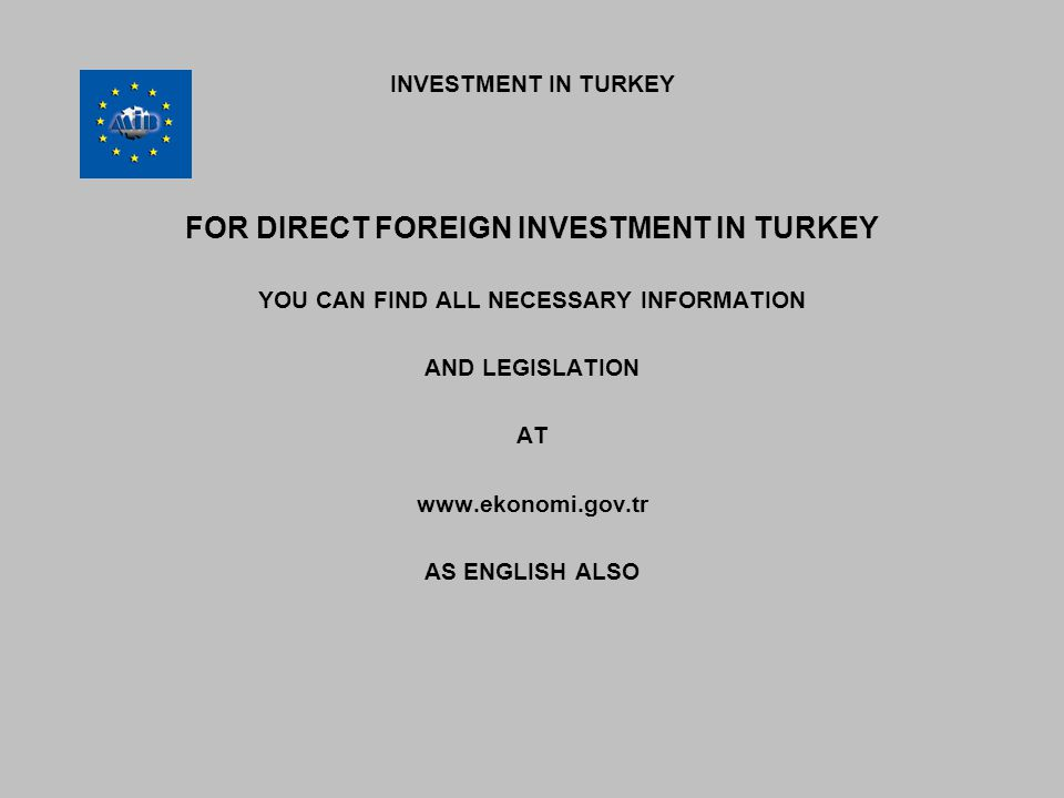 INVESTMENT IN TURKEY FOR DIRECT FOREIGN INVESTMENT IN TURKEY YOU CAN FIND ALL NECESSARY INFORMATION AND LEGISLATION AT www.ekonomi.gov.tr AS ENGLISH ALSO