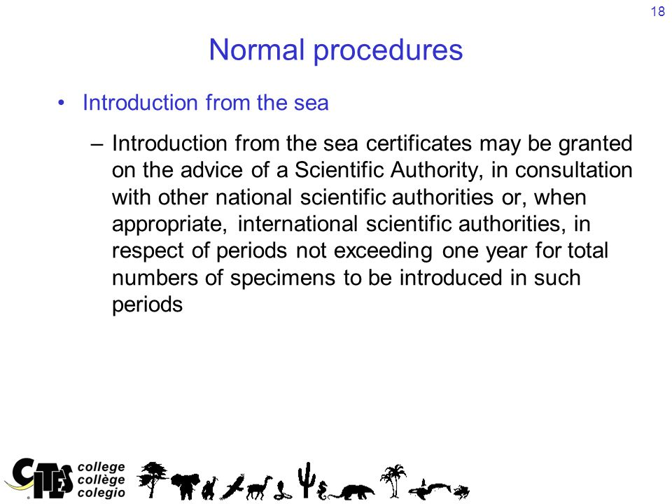 18 Normal procedures Introduction from the sea –Introduction from the sea certificates may be granted on the advice of a Scientific Authority, in consultation with other national scientific authorities or, when appropriate, international scientific authorities, in respect of periods not exceeding one year for total numbers of specimens to be introduced in such periods