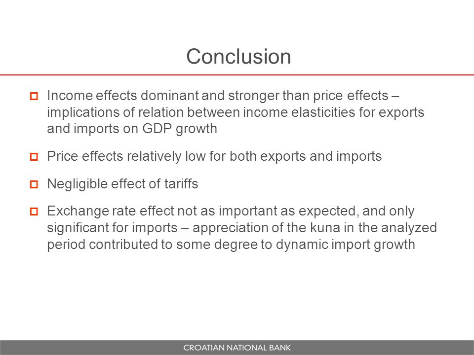 Conclusion  Income effects dominant and stronger than price effects – implications of relation between income elasticities for exports and imports on GDP growth  Price effects relatively low for both exports and imports  Negligible effect of tariffs  Exchange rate effect not as important as expected, and only significant for imports – appreciation of the kuna in the analyzed period contributed to some degree to dynamic import growth