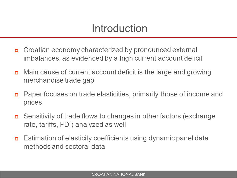 Introduction  Croatian economy characterized by pronounced external imbalances, as evidenced by a high current account deficit  Main cause of current account deficit is the large and growing merchandise trade gap  Paper focuses on trade elasticities, primarily those of income and prices  Sensitivity of trade flows to changes in other factors (exchange rate, tariffs, FDI) analyzed as well  Estimation of elasticity coefficients using dynamic panel data methods and sectoral data