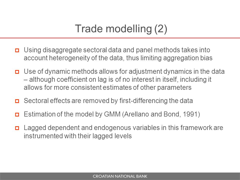 Trade modelling (2)  Using disaggregate sectoral data and panel methods takes into account heterogeneity of the data, thus limiting aggregation bias  Use of dynamic methods allows for adjustment dynamics in the data – although coefficient on lag is of no interest in itself, including it allows for more consistent estimates of other parameters  Sectoral effects are removed by first-differencing the data  Estimation of the model by GMM (Arellano and Bond, 1991)  Lagged dependent and endogenous variables in this framework are instrumented with their lagged levels
