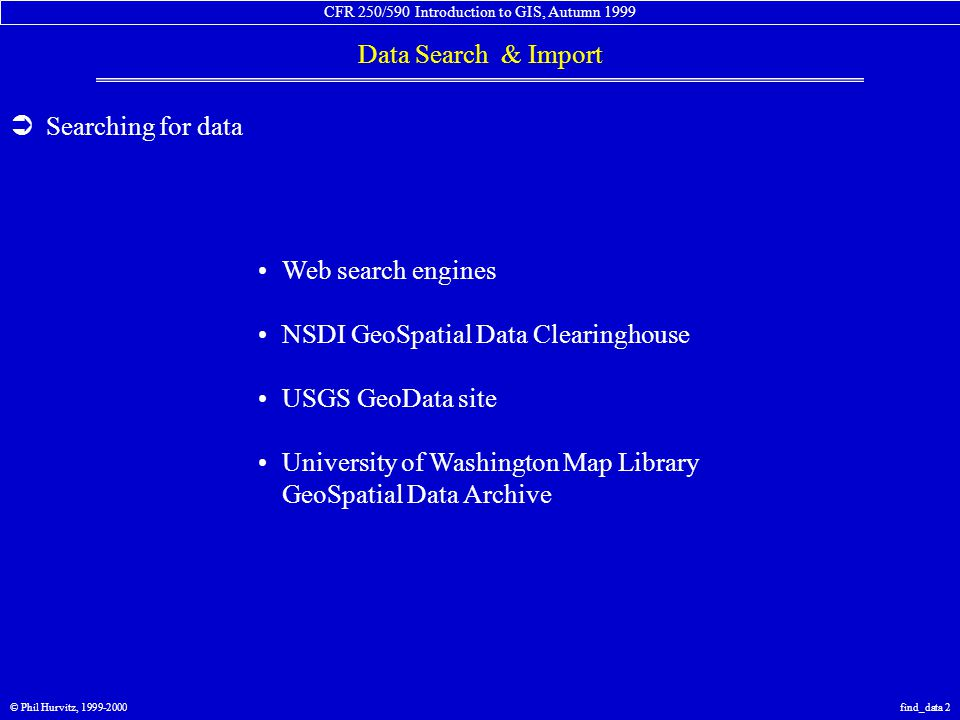 CFR 250/590 Introduction to GIS, Autumn 1999 Data Search & Import © Phil Hurvitz, 1999-2000find_data 33  Importing data: SDTS files: USGS DLG data vector format data publicly available data sets distributed in zipped or SDTS file format public-domain tools for conversion from SDTS to DXF ARC/INFO or other commercial software for full conversion of SDTS to GIS data sets