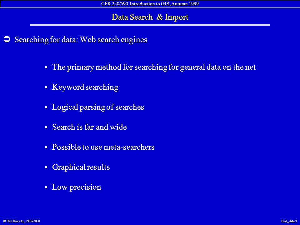CFR 250/590 Introduction to GIS, Autumn 1999 Data Search & Import © Phil Hurvitz, 1999-2000find_data 4  Searching for data: Web search engines Search GIS& data Results are good