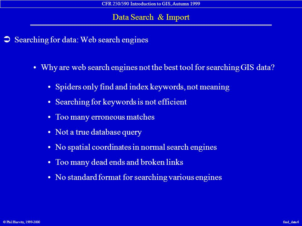 CFR 250/590 Introduction to GIS, Autumn 1999 Data Search & Import © Phil Hurvitz, 1999-2000find_data 7  Searching for data: NSDI GeoSpatial Data Clearinghouse (GDC) National Spatial Data Infrastructure (NSDI) Federal Geospatial Data Committee Better methods are needed for searching for GIS data Federal agencies mandated to increase access to geospatial data Development of common search engine Standardized approach Queryable databases (Z39.50 international library standard) Specific server network built on top of the Network Metadata is the keystone