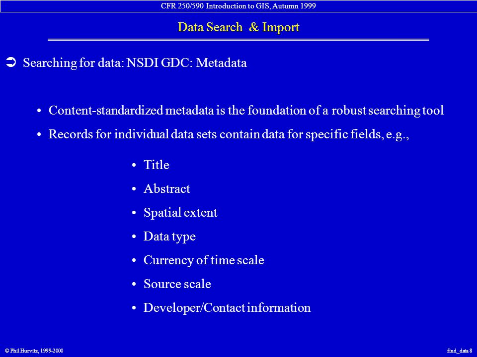 CFR 250/590 Introduction to GIS, Autumn 1999 Data Search & Import © Phil Hurvitz, 1999-2000find_data 8  Searching for data: NSDI GDC: Metadata Content-standardized metadata is the foundation of a robust searching tool Records for individual data sets contain data for specific fields, e.g., Title Abstract Spatial extent Data type Currency of time scale Source scale Developer/Contact information