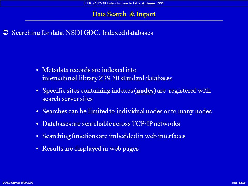 CFR 250/590 Introduction to GIS, Autumn 1999 Data Search & Import © Phil Hurvitz, 1999-2000find_data 9  Searching for data: NSDI GDC: Indexed databases Metadata records are indexed into international library Z39.50 standard databases Specific sites containing indexes (nodes) are registered with search server sites Searches can be limited to individual nodes or to many nodes Databases are searchable across TCP/IP networks Searching functions are imbedded in web interfaces Results are displayed in web pages