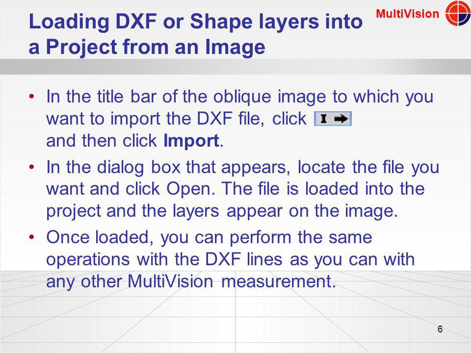 MultiVision 6 Loading DXF or Shape layers into a Project from an Image In the title bar of the oblique image to which you want to import the DXF file, click and then click Import.
