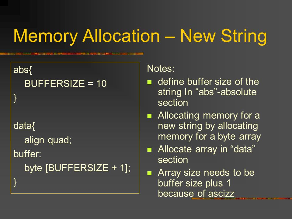 "Memory Allocation – New String abs{ BUFFERSIZE = 10 } data{ align quad; buffer: byte [BUFFERSIZE + 1]; } Notes: define buffer size of the string In ""a"