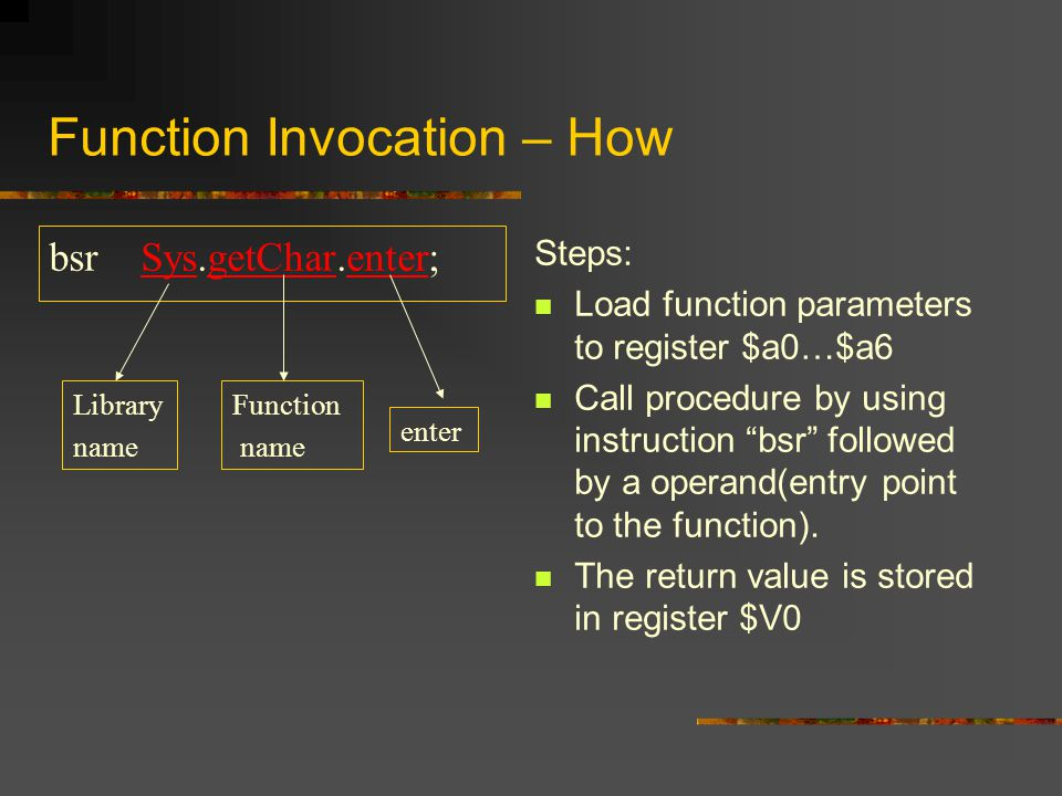 "Function Invocation – How bsr Sys.getChar.enter; Steps: Load function parameters to register $a0…$a6 Call procedure by using instruction ""bsr"" followe"