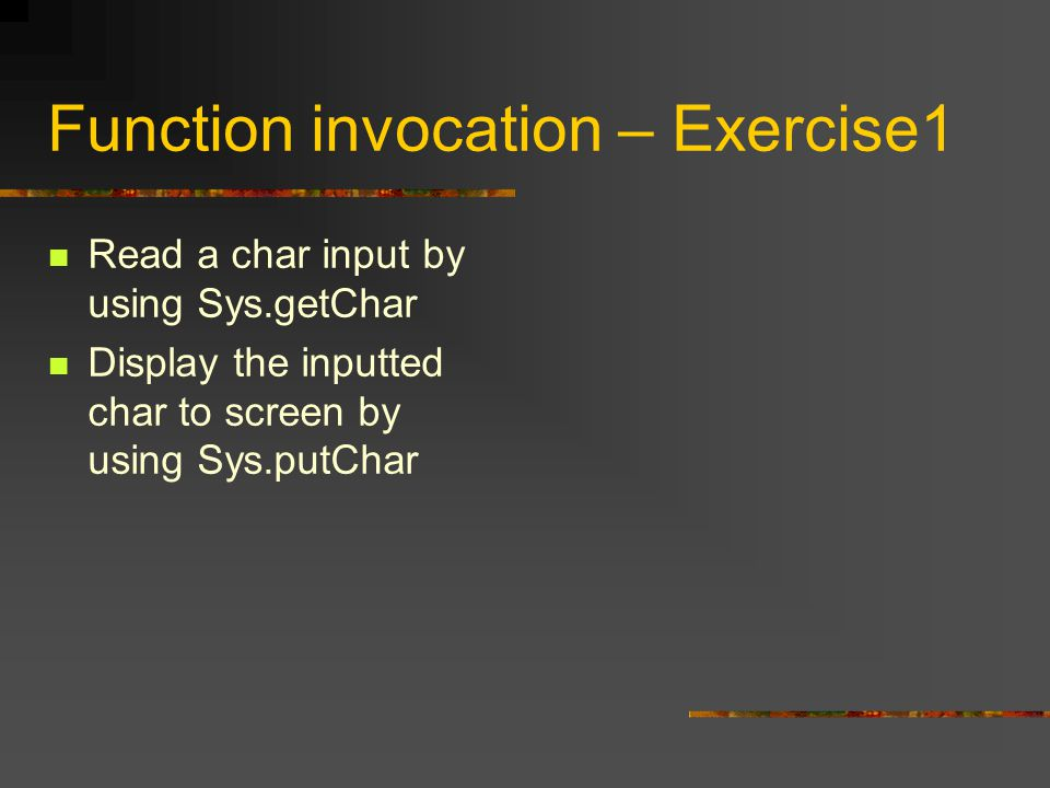 Function invocation – Exercise1 Read a char input by using Sys.getChar Display the inputted char to screen by using Sys.putChar