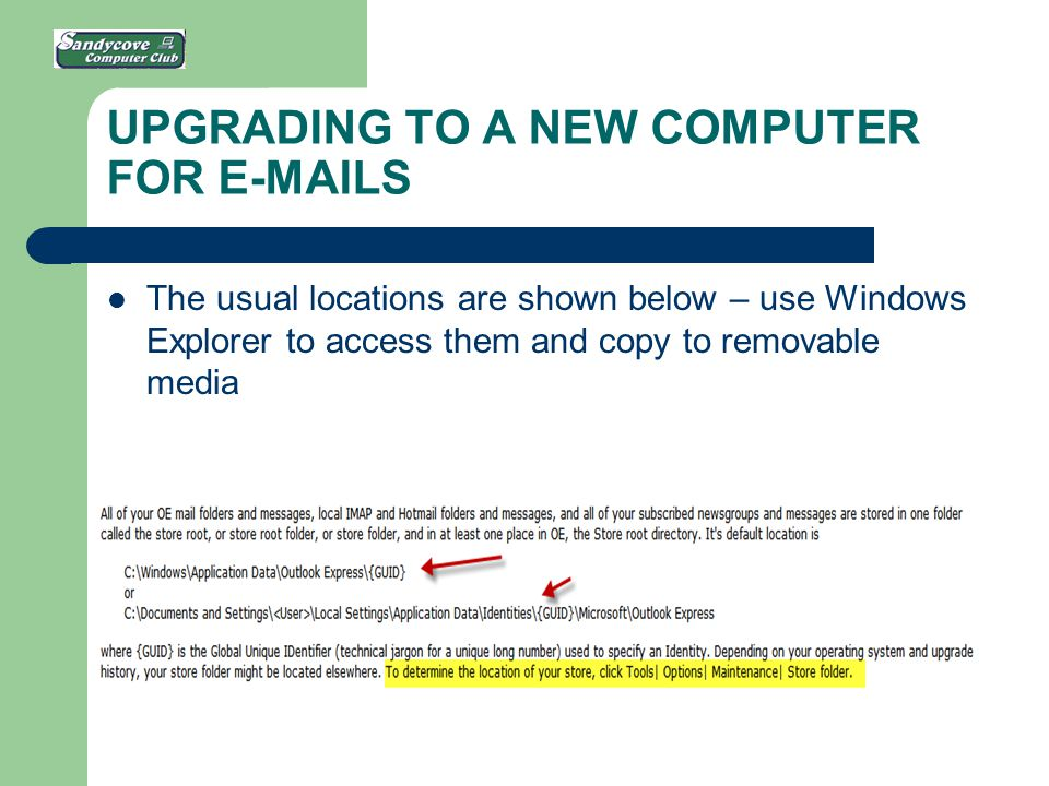 UPGRADING TO A NEW COMPUTER FOR E-MAILS The usual locations are shown below – use Windows Explorer to access them and copy to removable media