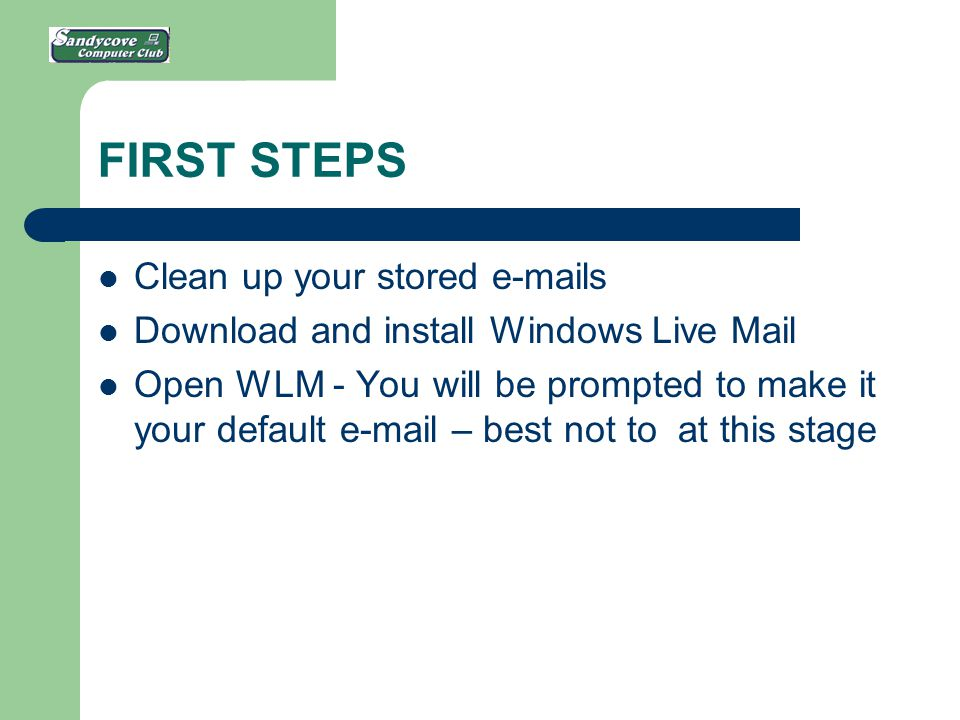 FIRST STEPS Clean up your stored e-mails Download and install Windows Live Mail Open WLM - You will be prompted to make it your default e-mail – best not to at this stage
