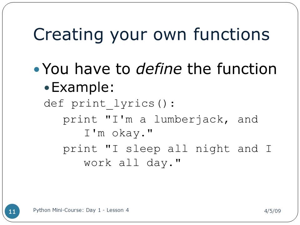 Creating your own functions You have to define the function Example: def print_lyrics(): print I m a lumberjack, and I m okay. print I sleep all night and I work all day. 4/5/09 Python Mini-Course: Day 1 - Lesson 4 11