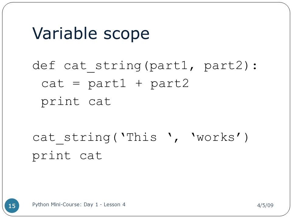 Variable scope def cat_string(part1, part2): cat = part1 + part2 print cat cat_string('This ', 'works') print cat 4/5/09 Python Mini-Course: Day 1 - Lesson 4 15