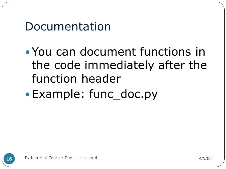 Documentation You can document functions in the code immediately after the function header Example: func_doc.py 4/5/09 Python Mini-Course: Day 1 - Lesson 4 16