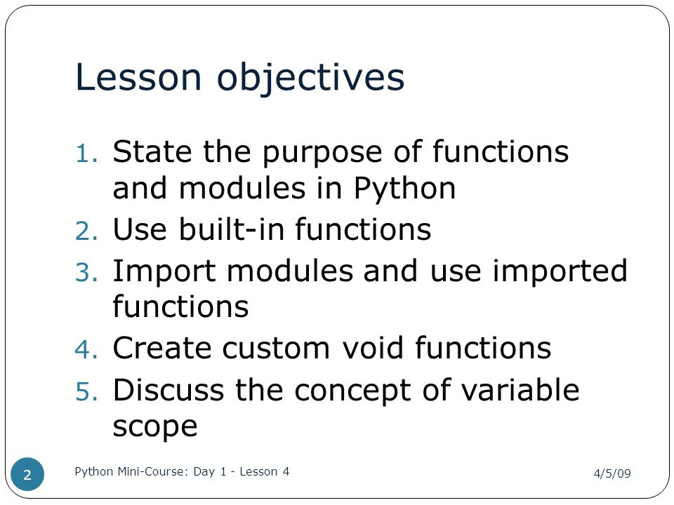 Functions Function A named sequence of statements that performs a computation or action Functions are called by name Most functions accept inputs (arguments) Some functions return results (return value) 4/5/09 Python Mini-Course: Day 1 - Lesson 4 3