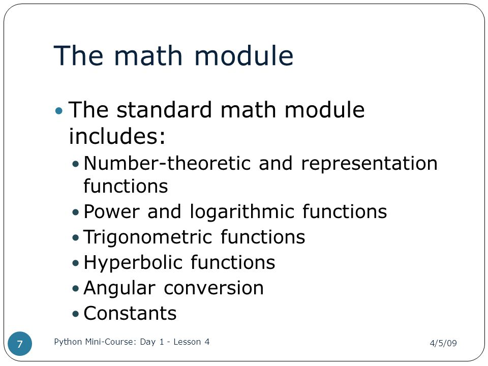 Using the math module import math degrees = 45 radians = degrees / 360.0 \ * 2 * math.pi print math.sin(radians) x = math.sin(degrees / 360.0 \ * 2 * math.pi) 4/5/09 Python Mini-Course: Day 1 - Lesson 4 8