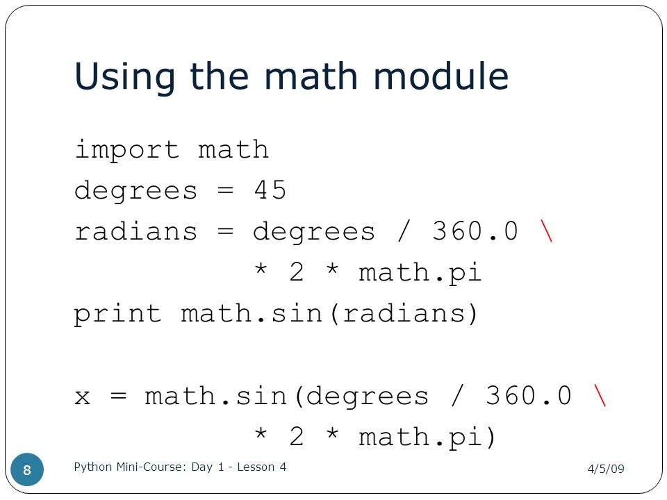 Using the math module import math degrees = 45 radians = degrees / 360.0 \ * 2 * math.pi print math.sin(radians) x = math.sin(degrees / 360.0 \ * 2 * math.pi) 4/5/09 Python Mini-Course: Day 1 - Lesson 4 8