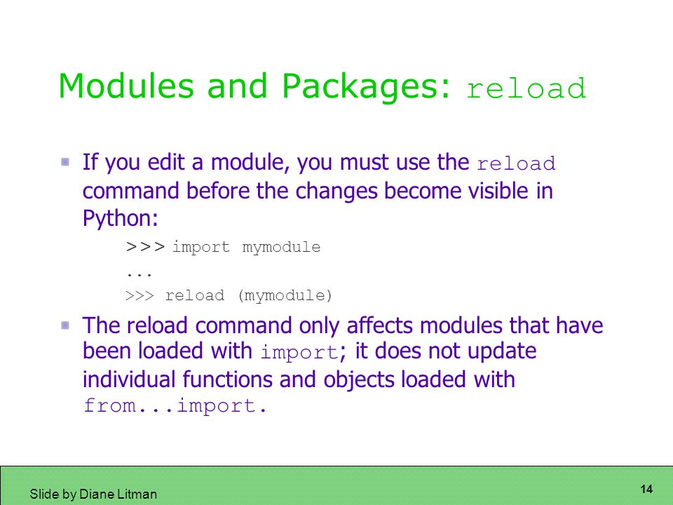 14 Slide by Diane Litman Modules and Packages: reload If you edit a module, you must use the reload command before the changes become visible in Python: >>> import mymodule...