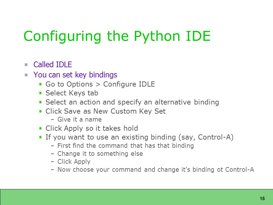15 Configuring the Python IDE Called IDLE You can set key bindings Go to Options > Configure IDLE Select Keys tab Select an action and specify an alternative binding Click Save as New Custom Key Set –Give it a name Click Apply so it takes hold If you want to use an existing binding (say, Control-A) –First find the command that has that binding –Change it to something else –Click Apply –Now choose your command and change it's binding ot Control-A